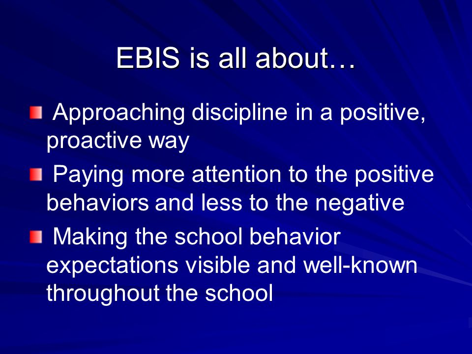 EBIS is all about… Approaching discipline in a positive, proactive way