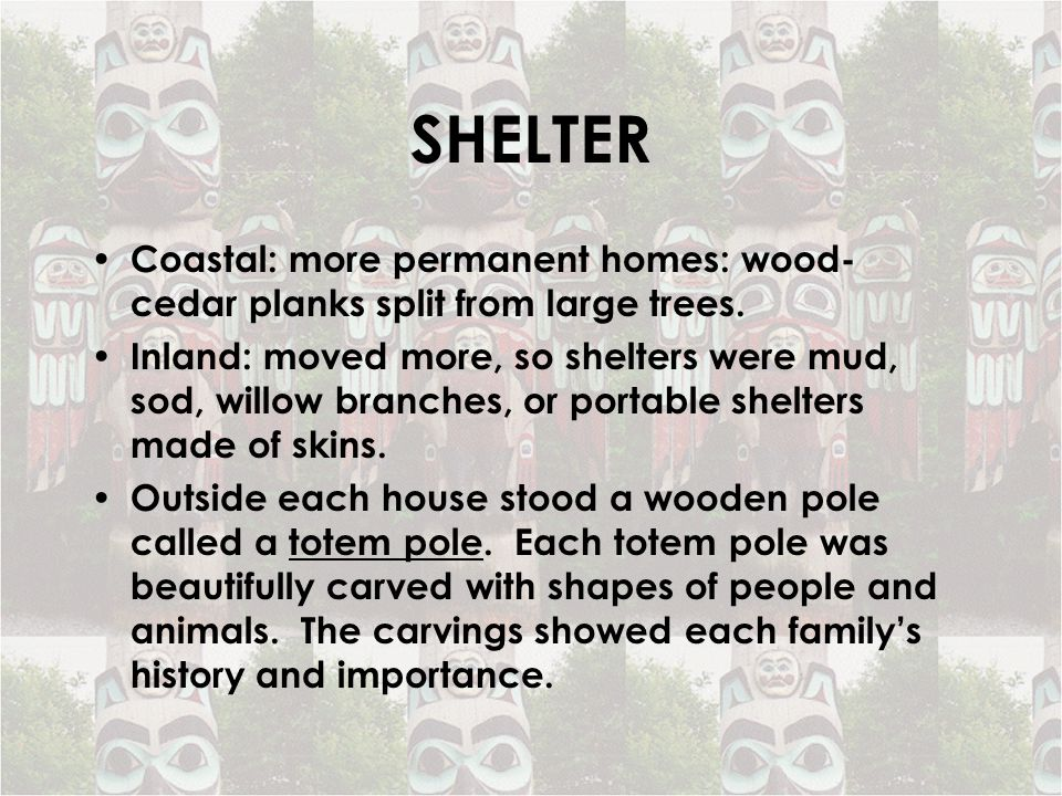 SHELTER Coastal: more permanent homes: wood- cedar planks split from large trees.