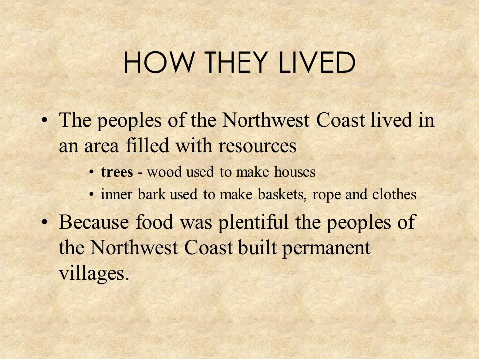 HOW THEY LIVED The peoples of the Northwest Coast lived in an area filled with resources. trees - wood used to make houses.