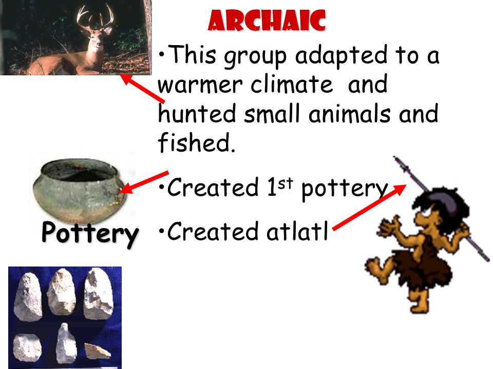 Archaic This group adapted to a warmer climate and hunted small animals and fished. Created 1st pottery.