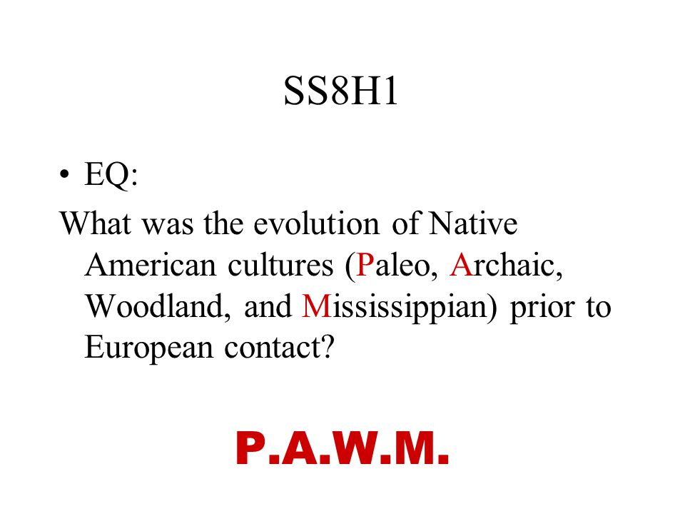 SS8H1 EQ: What was the evolution of Native American cultures (Paleo, Archaic, Woodland, and Mississippian) prior to European contact