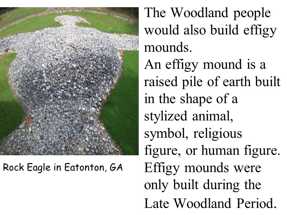 The Woodland people would also build effigy mounds