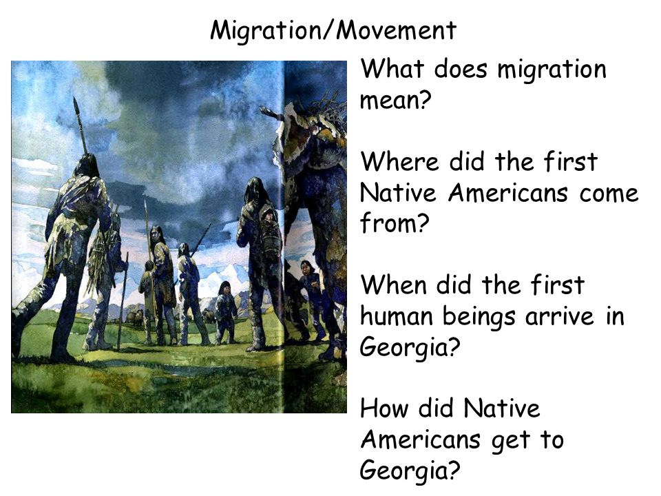 Migration/Movement What does migration mean Where did the first Native Americans come from When did the first human beings arrive in Georgia