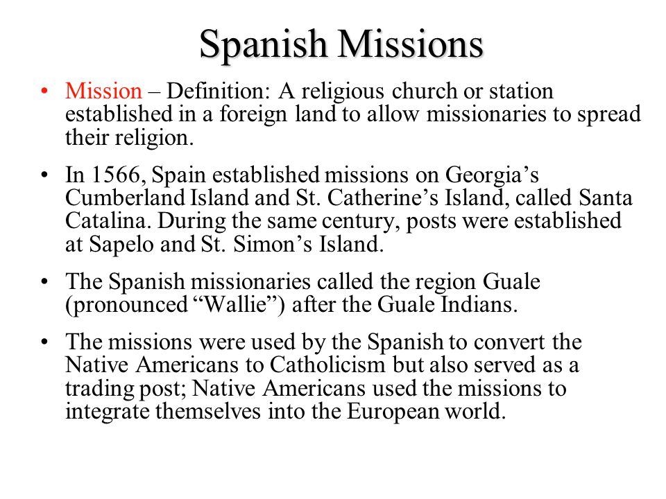 Spanish Missions Mission – Definition: A religious church or station established in a foreign land to allow missionaries to spread their religion.