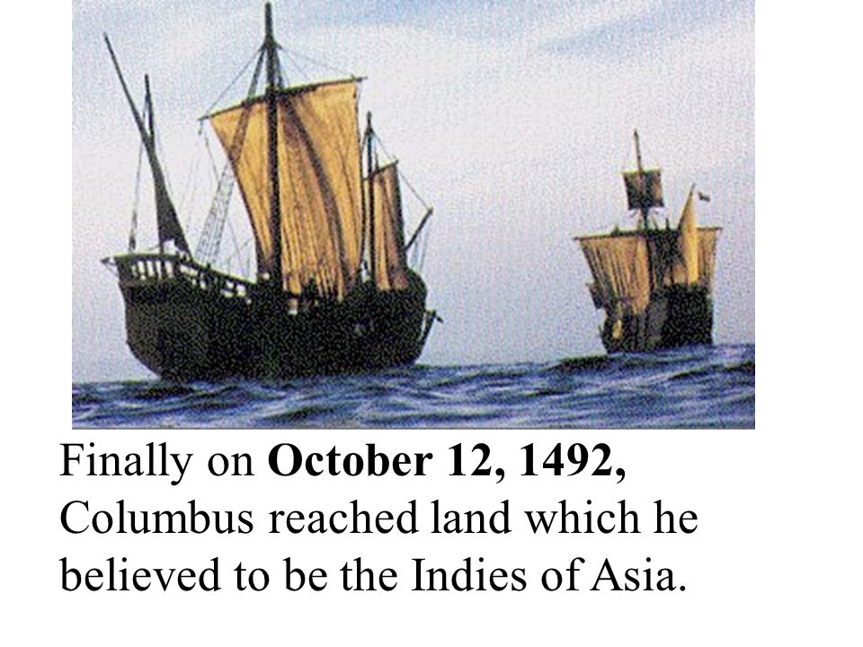 Finally on October 12, 1492, Columbus reached land which he believed to be the Indies of Asia.