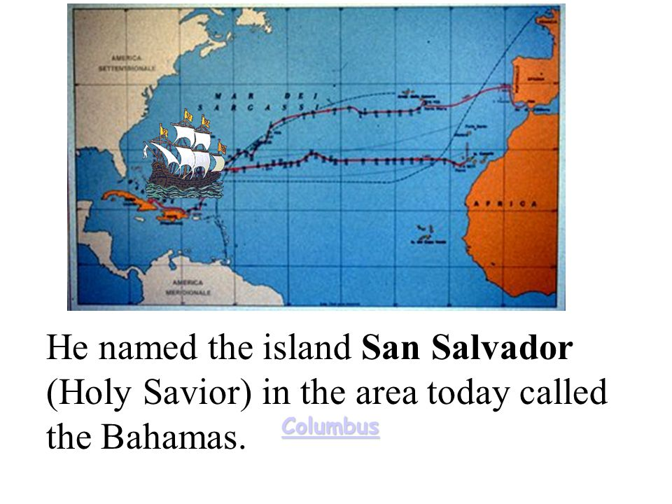 He named the island San Salvador (Holy Savior) in the area today called the Bahamas.