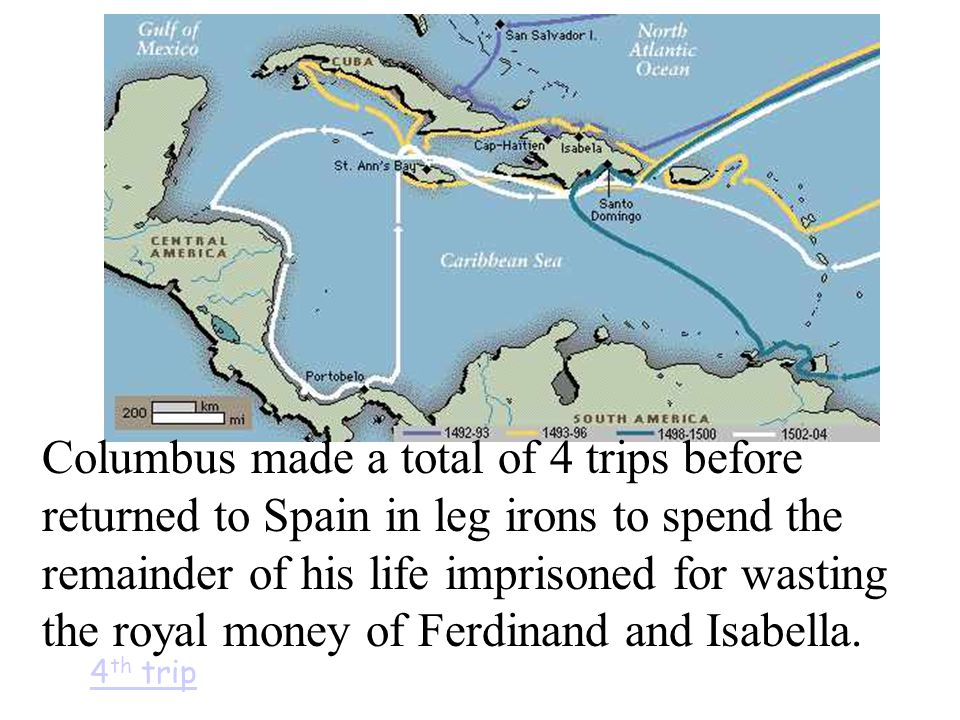 Columbus made a total of 4 trips before returned to Spain in leg irons to spend the remainder of his life imprisoned for wasting the royal money of Ferdinand and Isabella.