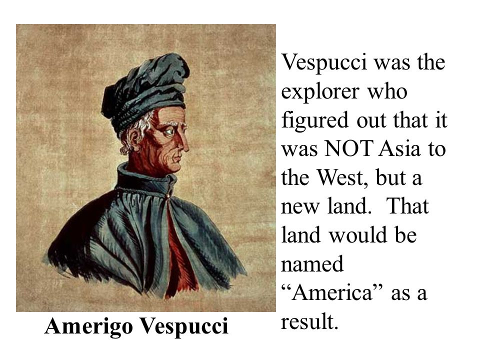 Vespucci was the explorer who figured out that it was NOT Asia to the West, but a new land. That land would be named America as a result.