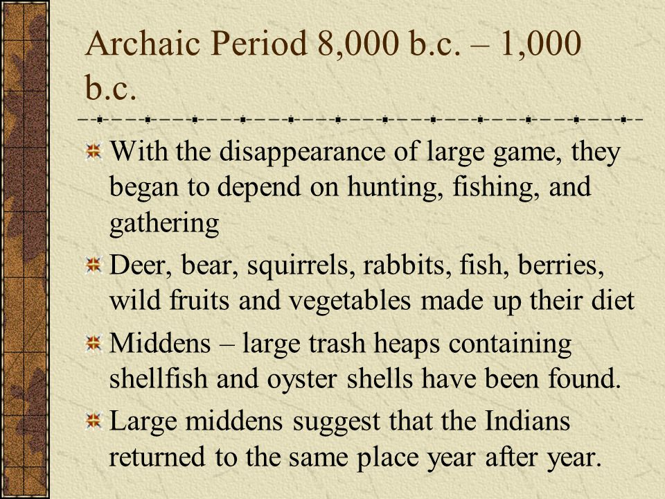 Archaic Period 8,000 b.c. – 1,000 b.c. With the disappearance of large game, they began to depend on hunting, fishing, and gathering.