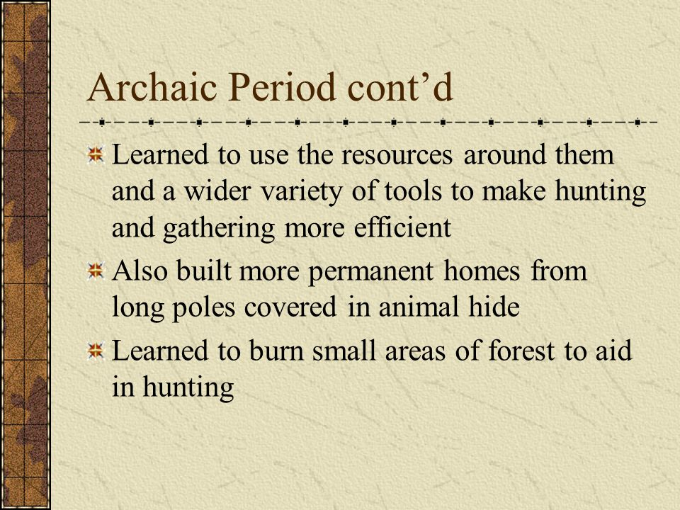 Archaic Period cont'd Learned to use the resources around them and a wider variety of tools to make hunting and gathering more efficient.