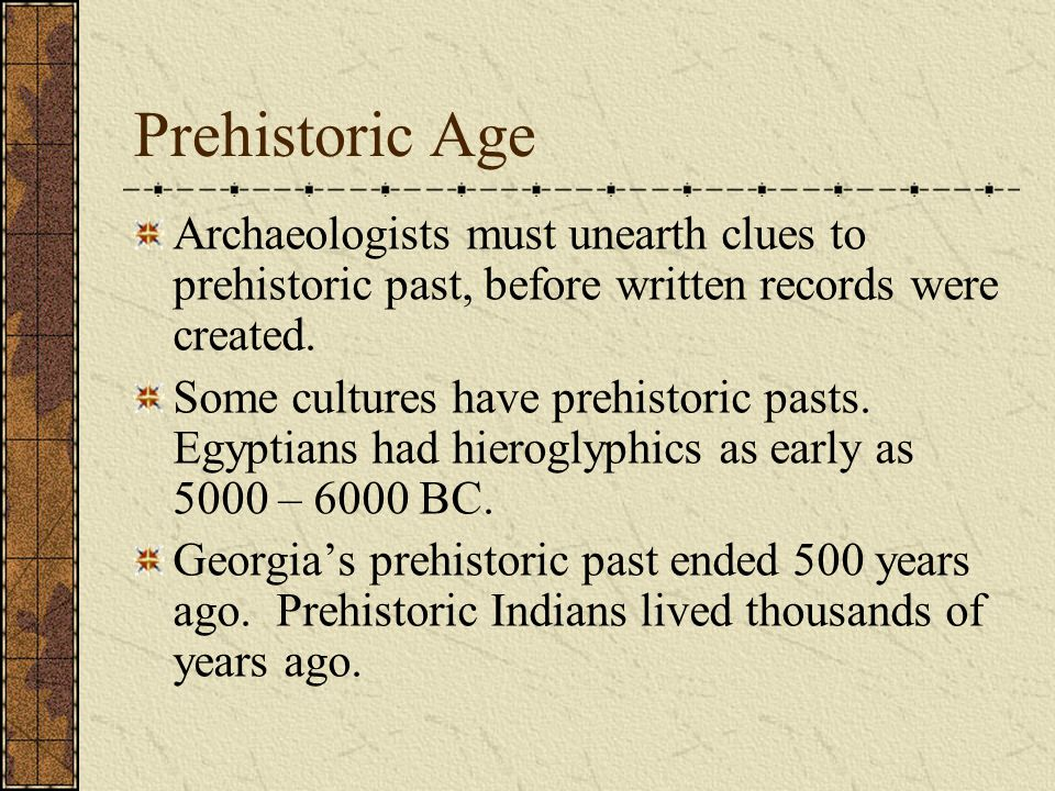 Prehistoric Age Archaeologists must unearth clues to prehistoric past, before written records were created.