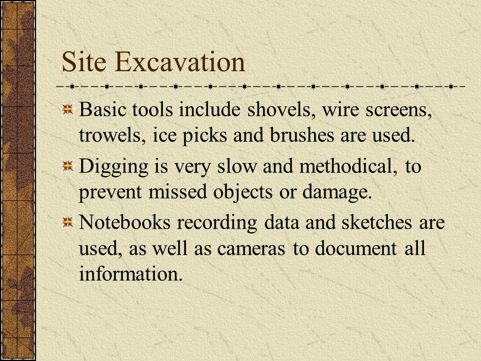 Site Excavation Basic tools include shovels, wire screens, trowels, ice picks and brushes are used.