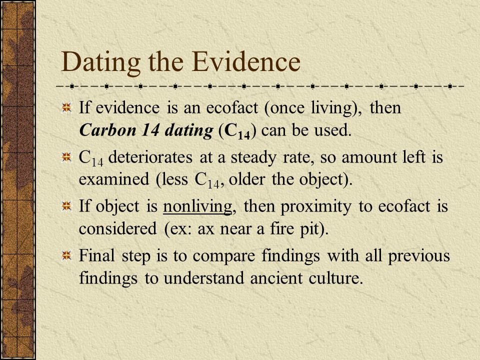 Dating the Evidence If evidence is an ecofact (once living), then Carbon 14 dating (C14) can be used.