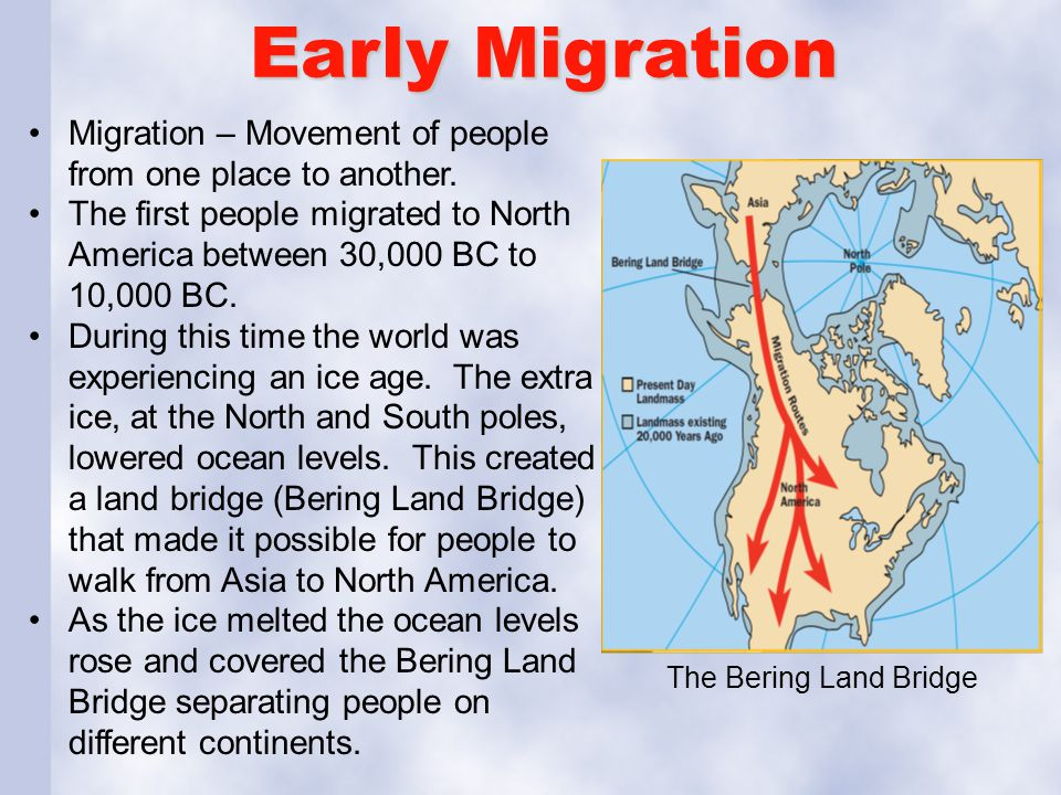 Early Migration Migration – Movement of people from one place to another. The first people migrated to North America between 30,000 BC to 10,000 BC.