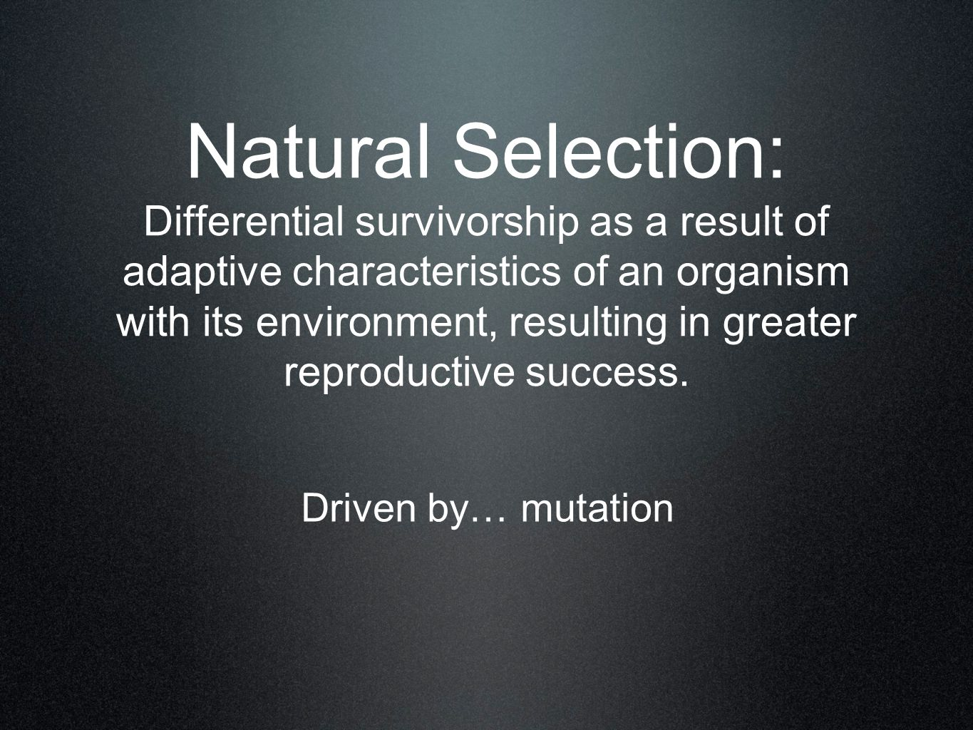 Natural Selection: Differential survivorship as a result of adaptive characteristics of an organism with its environment, resulting in greater reproductive success.