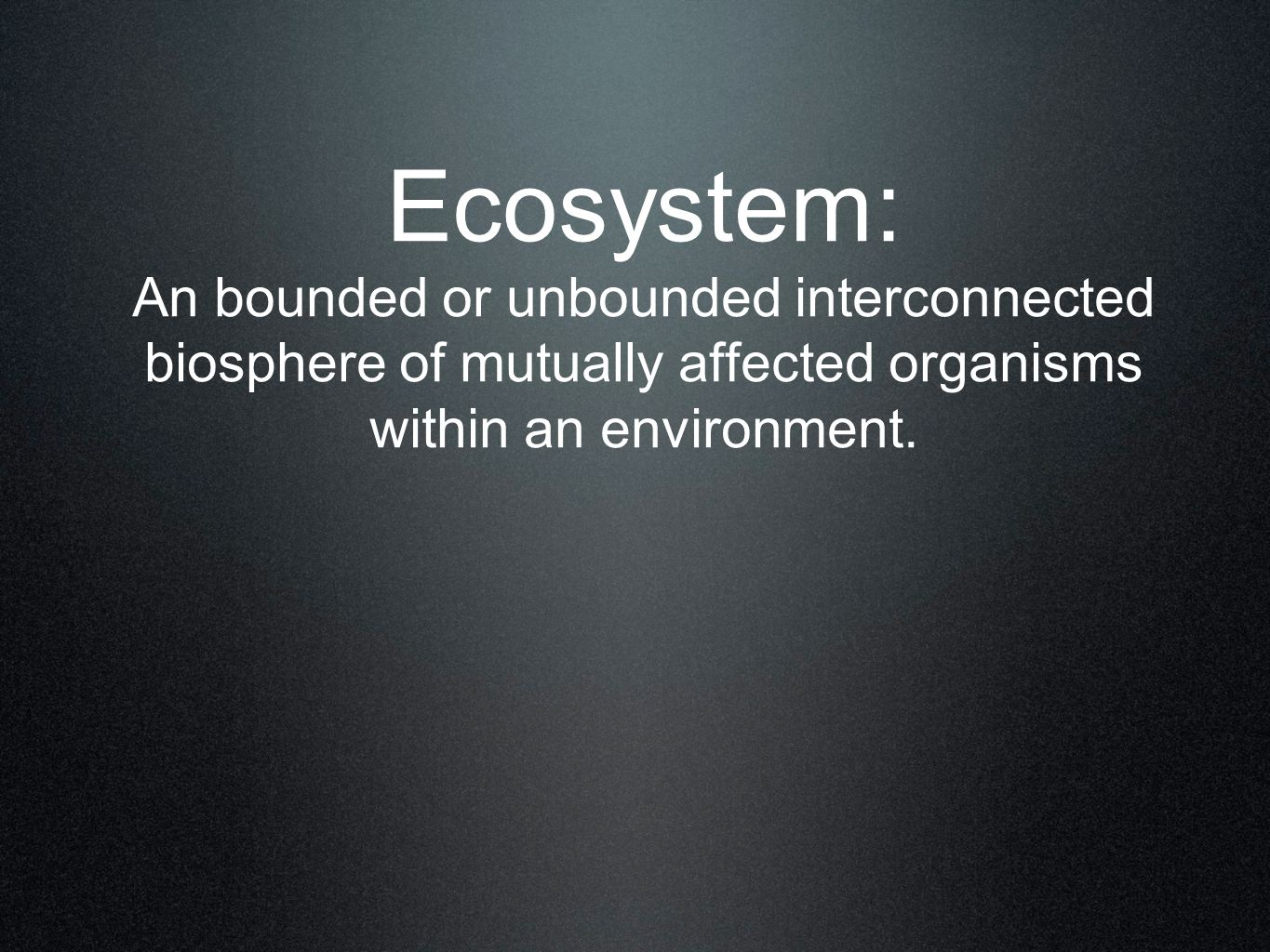 Ecosystem: An bounded or unbounded interconnected biosphere of mutually affected organisms within an environment.