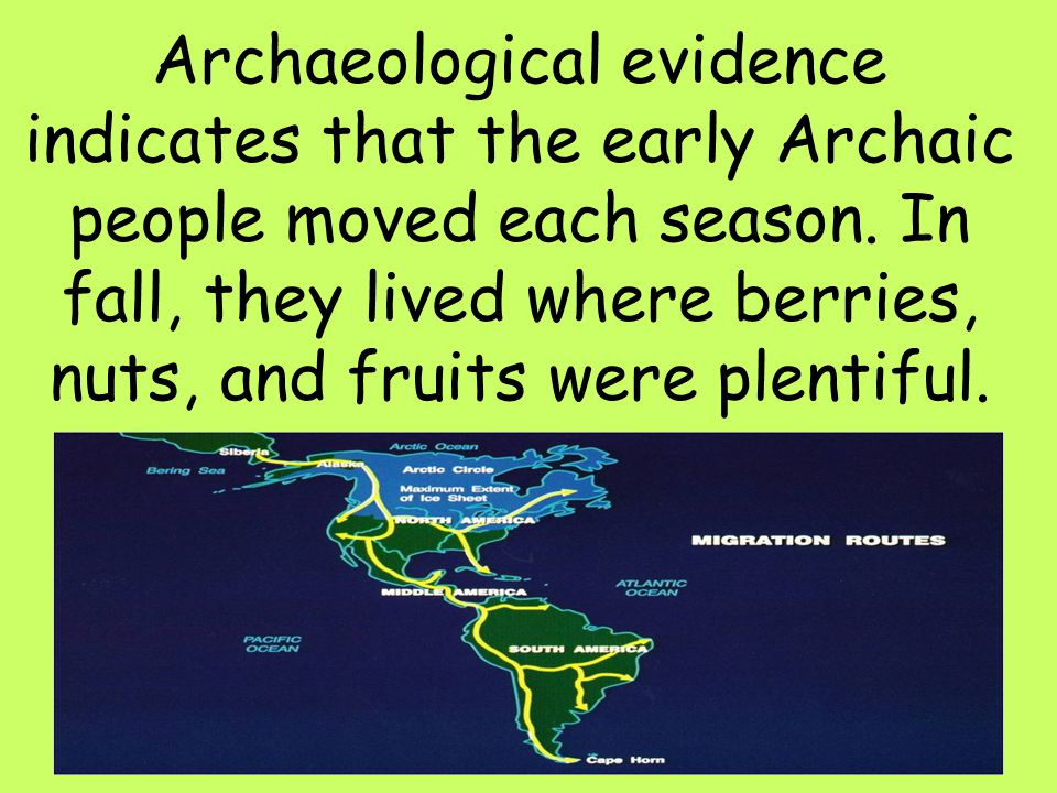Archaeological evidence indicates that the early Archaic people moved each season.