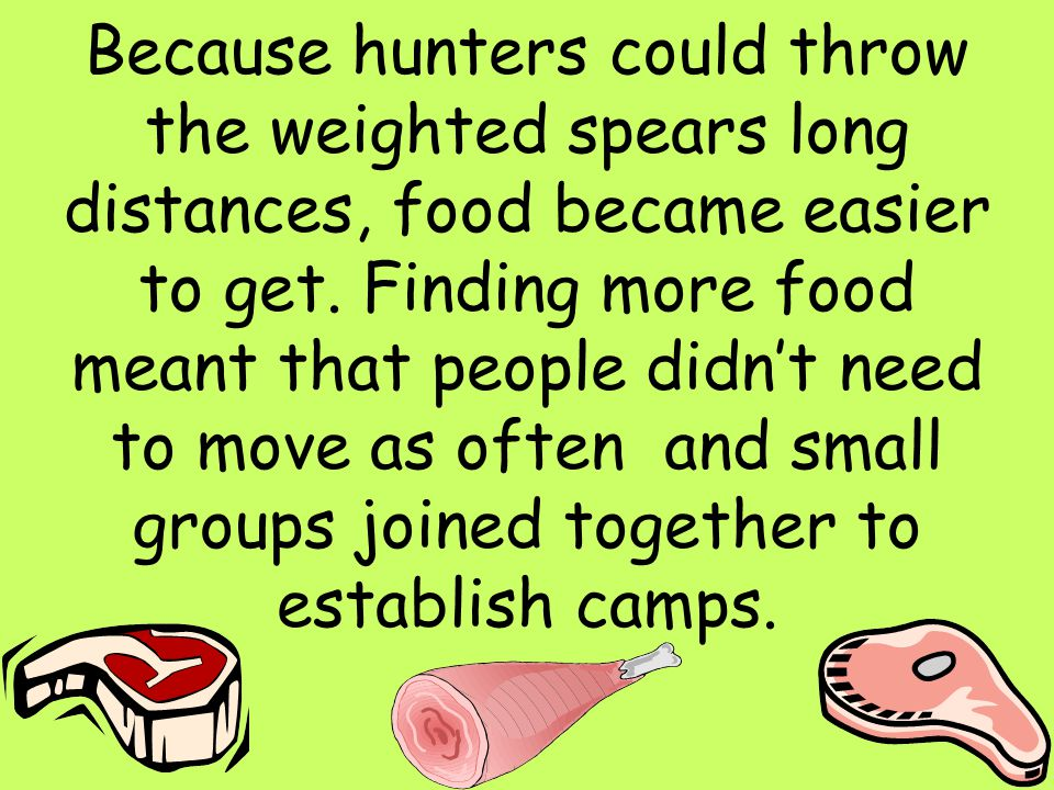Because hunters could throw the weighted spears long distances, food became easier to get.