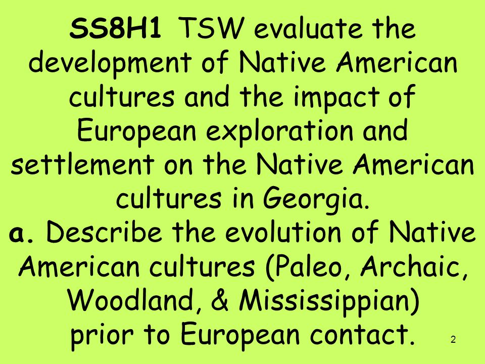 SS8H1 TSW evaluate the development of Native American cultures and the impact of European exploration and settlement on the Native American cultures in Georgia.
