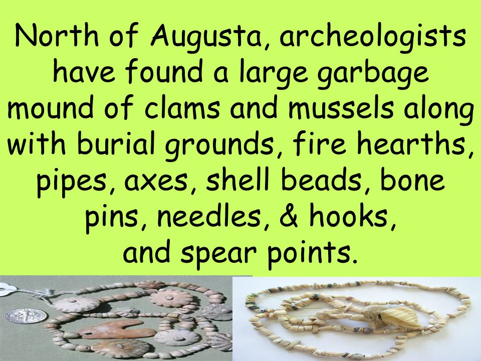 North of Augusta, archeologists have found a large garbage mound of clams and mussels along with burial grounds, fire hearths, pipes, axes, shell beads, bone pins, needles, & hooks, and spear points.