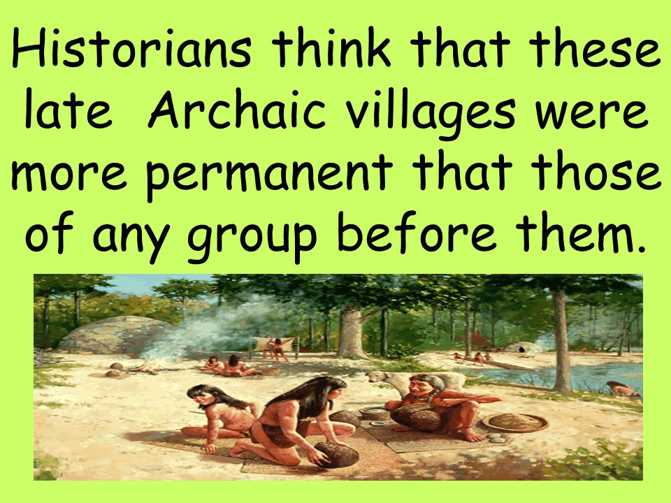 Historians think that these late Archaic villages were more permanent that those of any group before them.