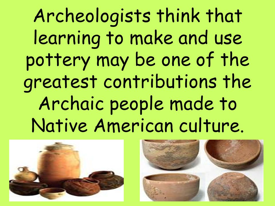 Archeologists think that learning to make and use pottery may be one of the greatest contributions the Archaic people made to Native American culture.