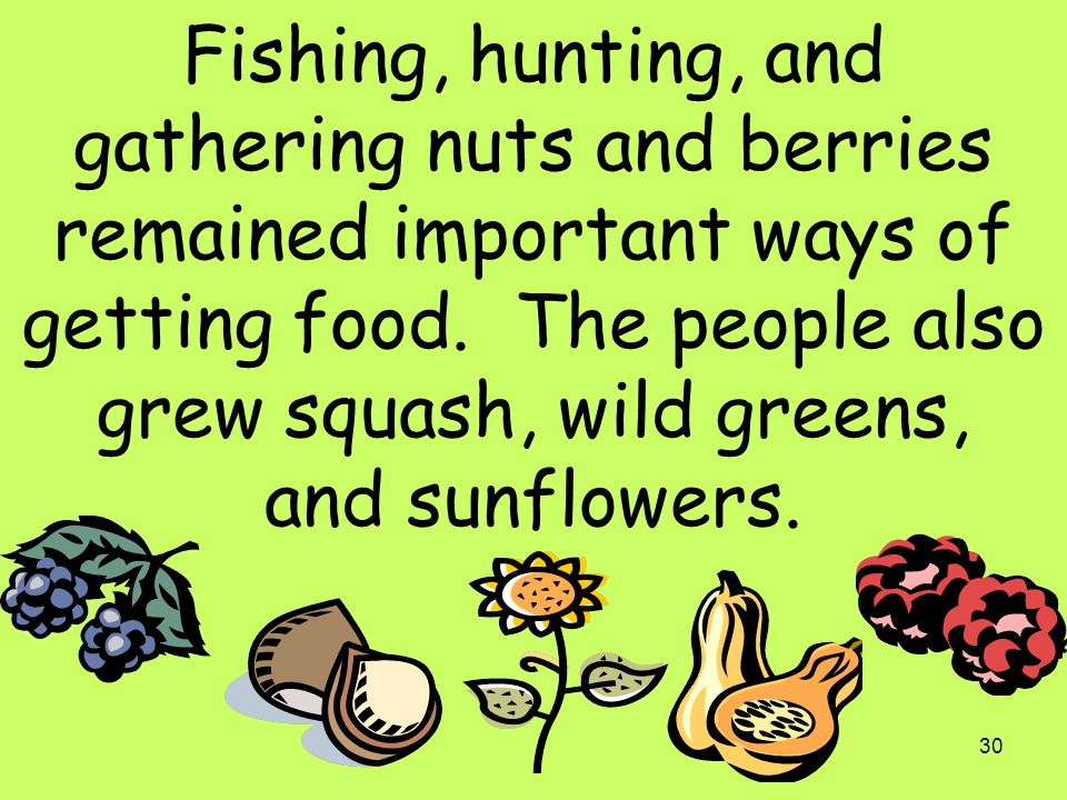 Fishing, hunting, and gathering nuts and berries remained important ways of getting food.