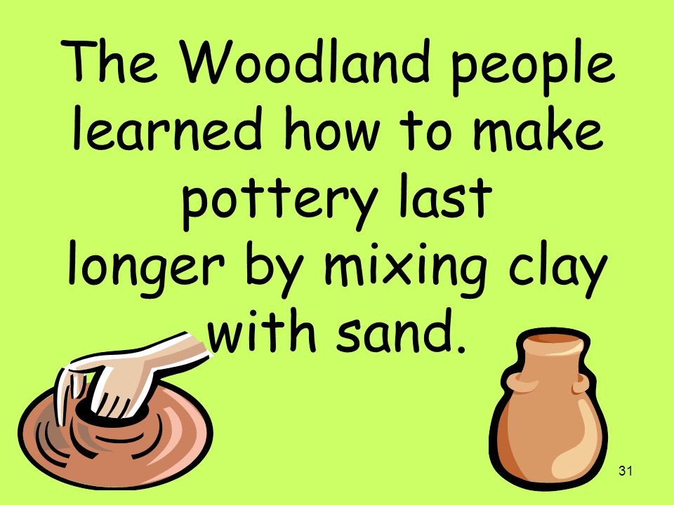 The Woodland people learned how to make pottery last longer by mixing clay with sand.