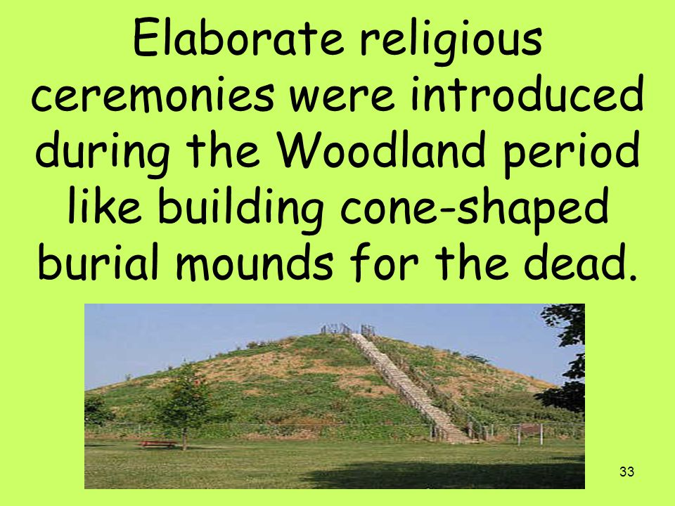 Elaborate religious ceremonies were introduced during the Woodland period like building cone-shaped burial mounds for the dead.