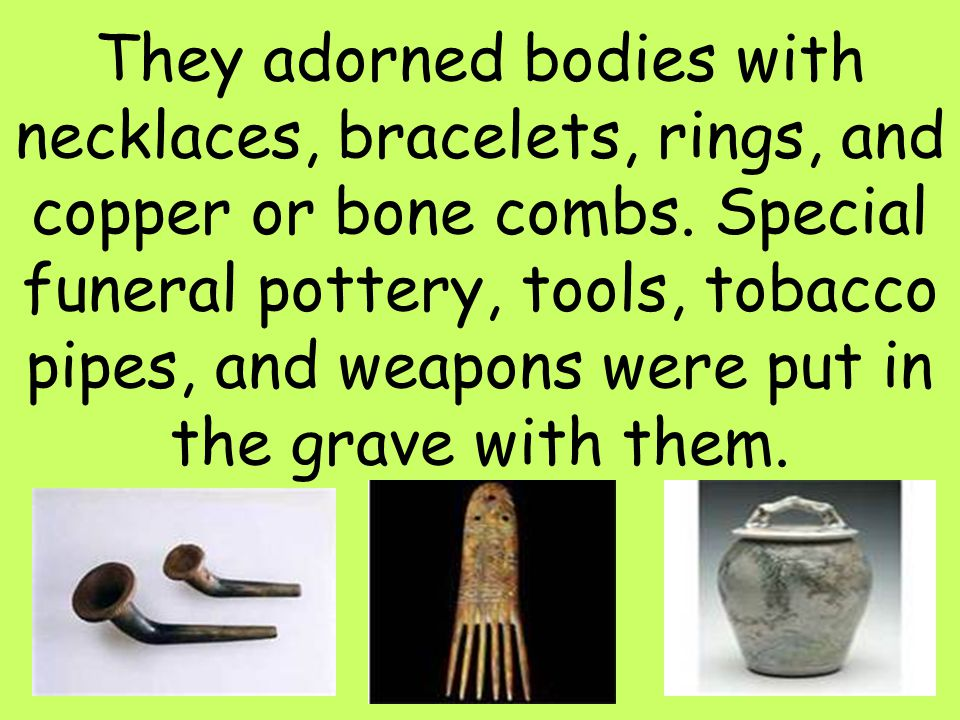 They adorned bodies with necklaces, bracelets, rings, and copper or bone combs.