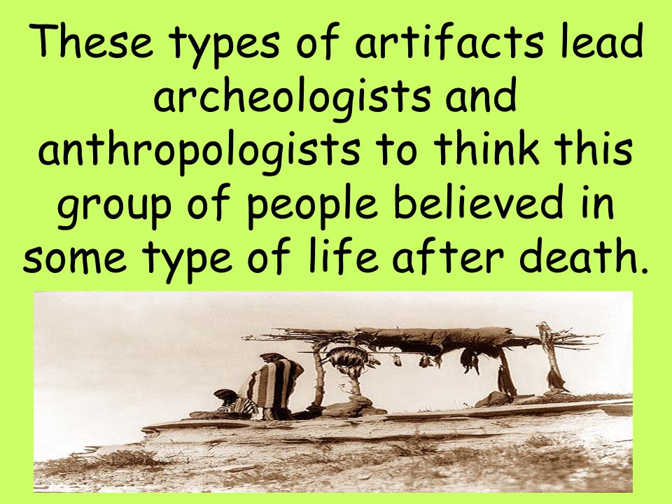 These types of artifacts lead archeologists and anthropologists to think this group of people believed in some type of life after death.