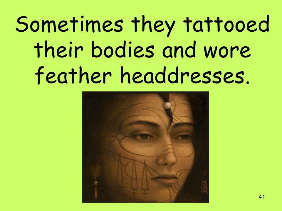 Sometimes they tattooed their bodies and wore feather headdresses.