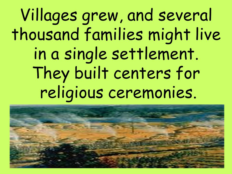 Villages grew, and several thousand families might live in a single settlement.