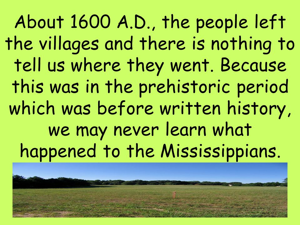 About 1600 A.D., the people left the villages and there is nothing to tell us where they went.