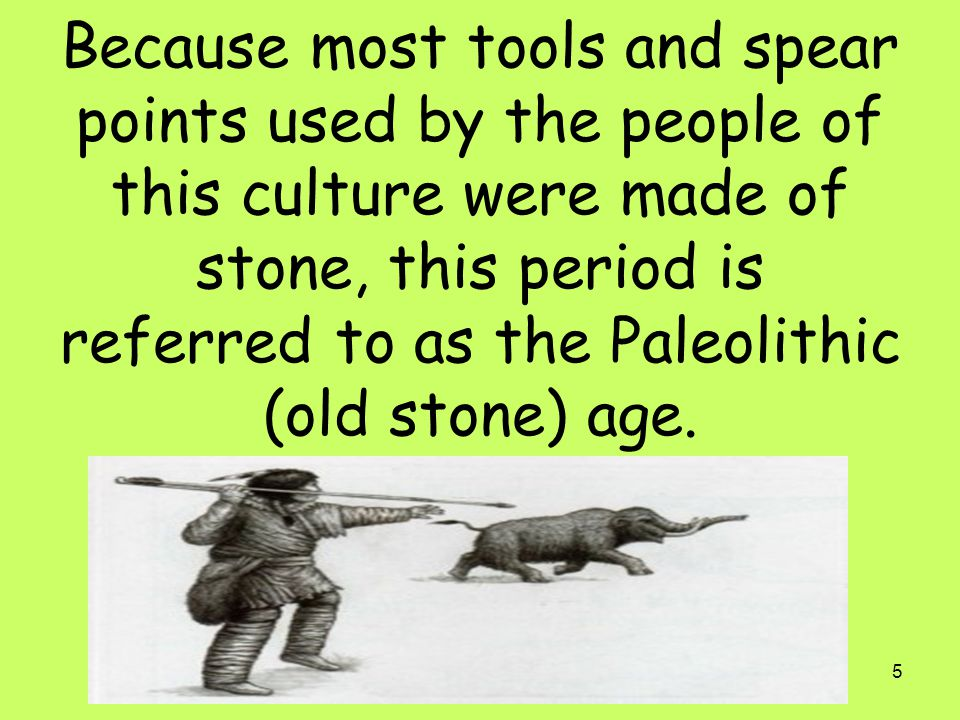 Because most tools and spear points used by the people of this culture were made of stone, this period is referred to as the Paleolithic (old stone) age.
