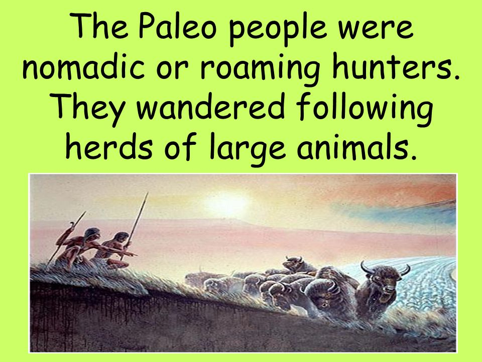 The Paleo people were nomadic or roaming hunters