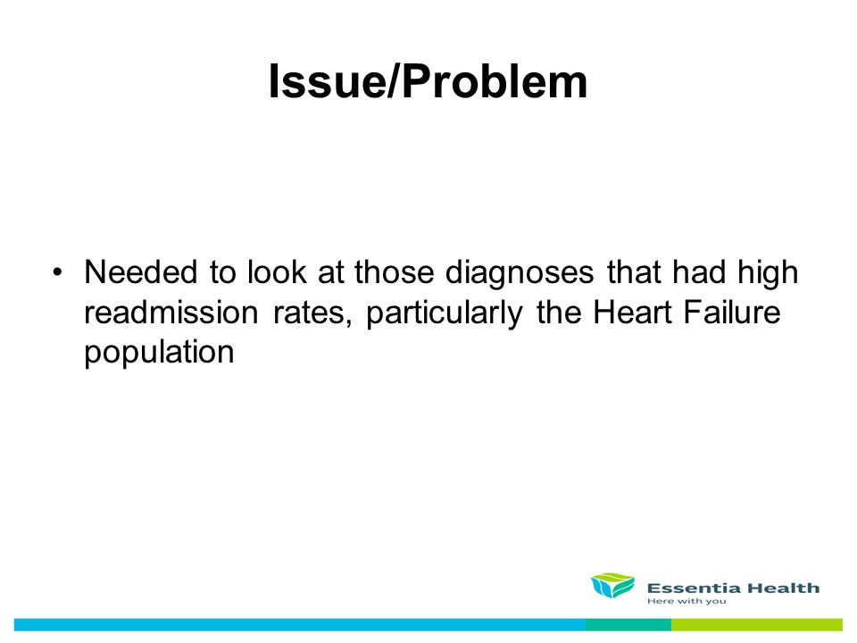 Issue/Problem Needed to look at those diagnoses that had high readmission rates, particularly the Heart Failure population.