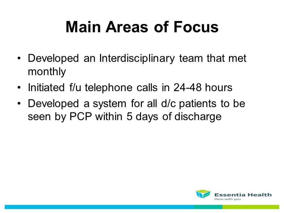 Main Areas of Focus Developed an Interdisciplinary team that met monthly. Initiated f/u telephone calls in 24-48 hours.