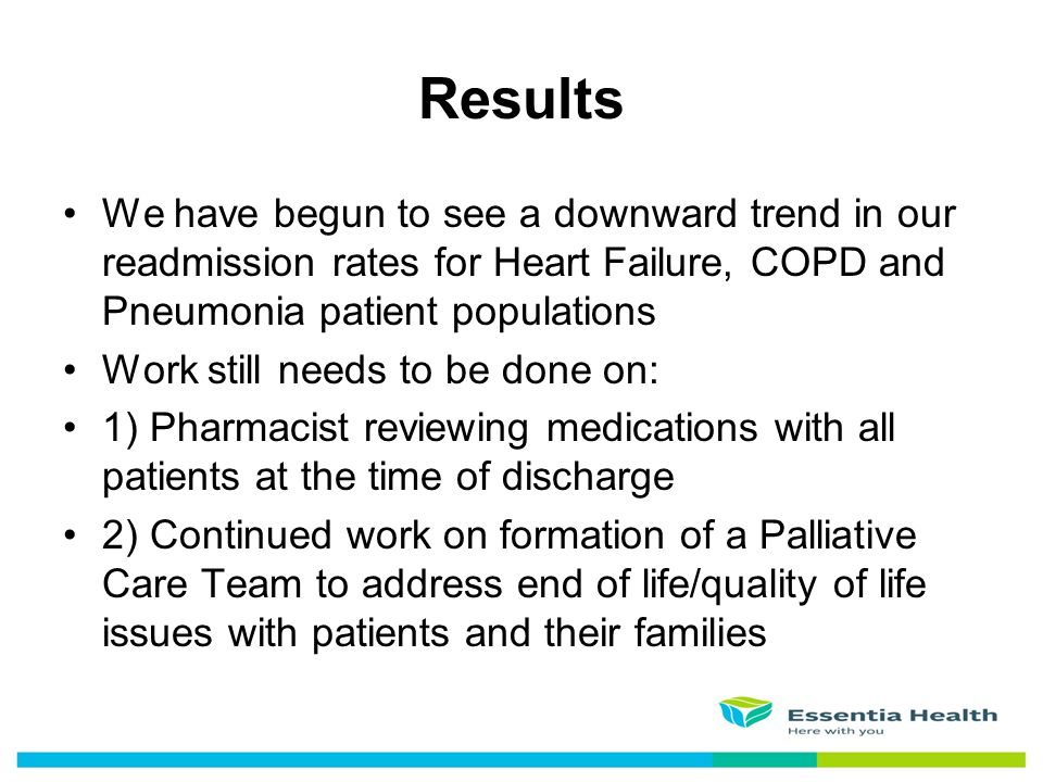 Results We have begun to see a downward trend in our readmission rates for Heart Failure, COPD and Pneumonia patient populations.
