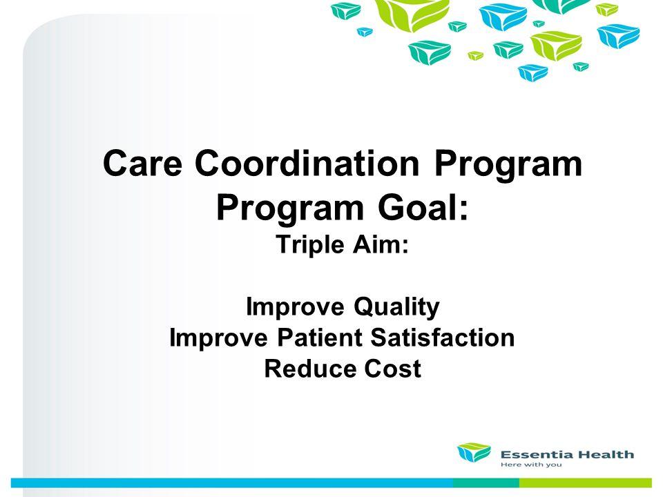 Care Coordination Program Program Goal: Triple Aim: Improve Quality Improve Patient Satisfaction Reduce Cost