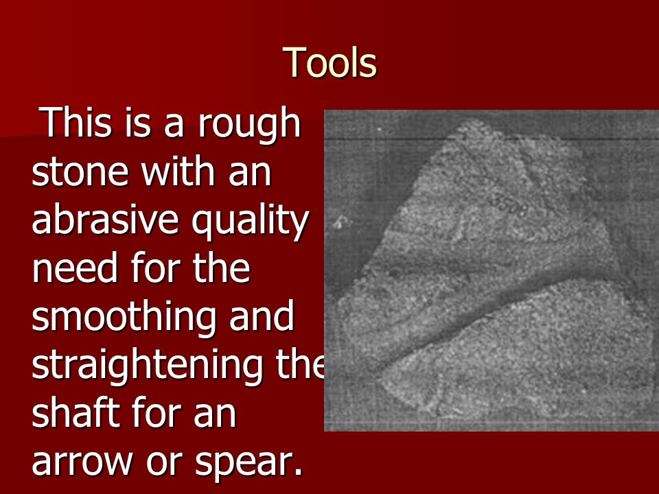 Tools This is a rough stone with an abrasive quality need for the smoothing and straightening the shaft for an arrow or spear.