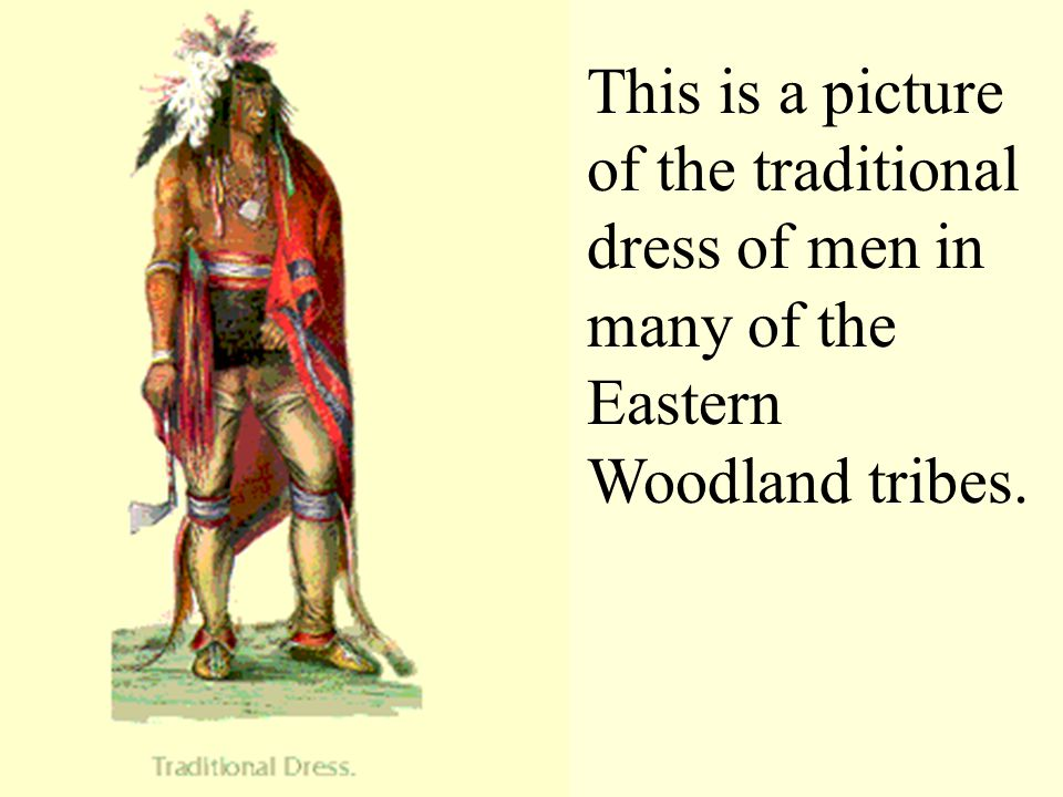This is a picture of the traditional dress of men in many of the Eastern Woodland tribes.