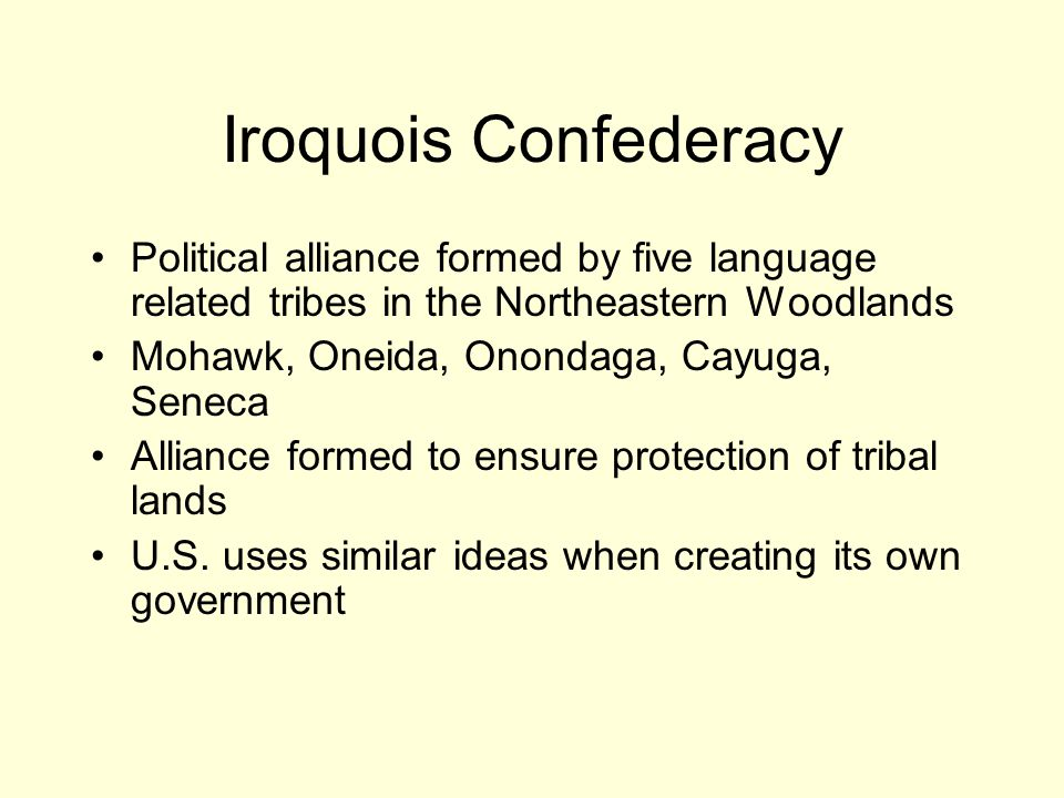 Iroquois Confederacy Political alliance formed by five language related tribes in the Northeastern Woodlands.
