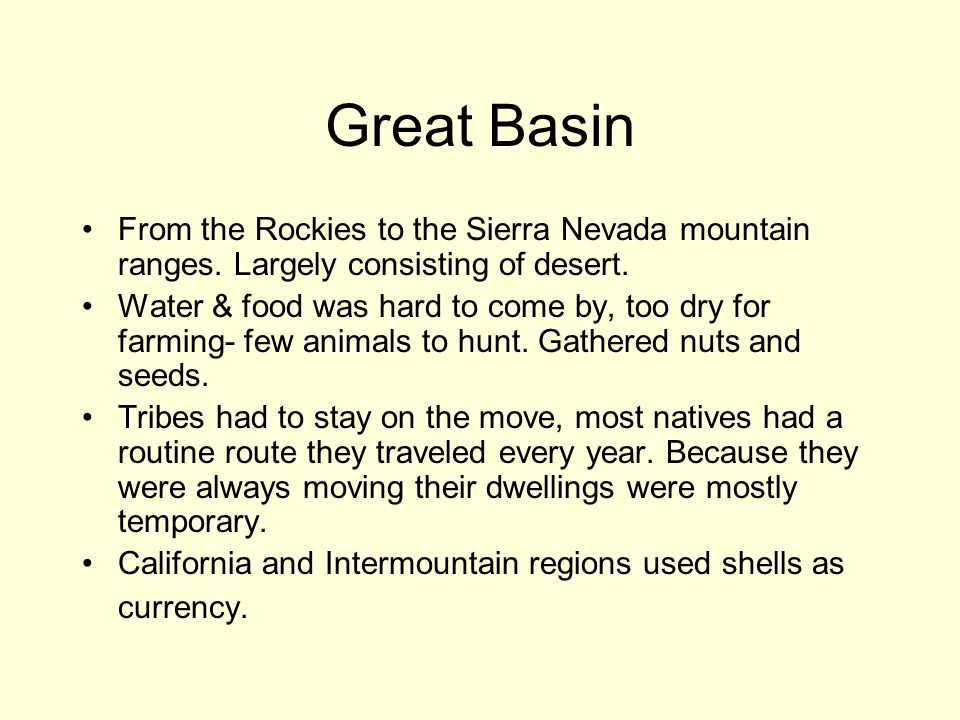 Great Basin From the Rockies to the Sierra Nevada mountain ranges. Largely consisting of desert.