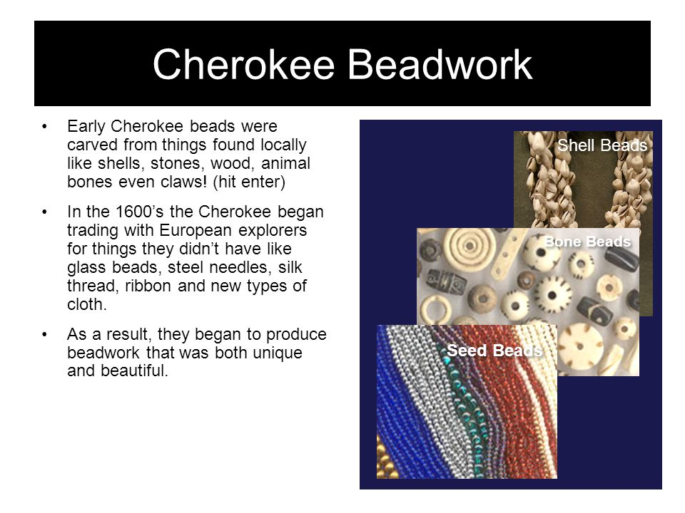 Cherokee Beadwork Early Cherokee beads were carved from things found locally like shells, stones, wood, animal bones even claws! (hit enter)