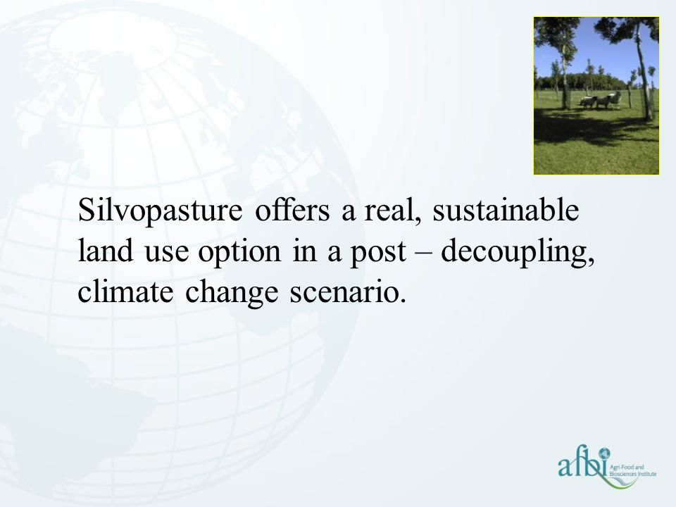 Silvopasture offers a real, sustainable land use option in a post – decoupling, climate change scenario.