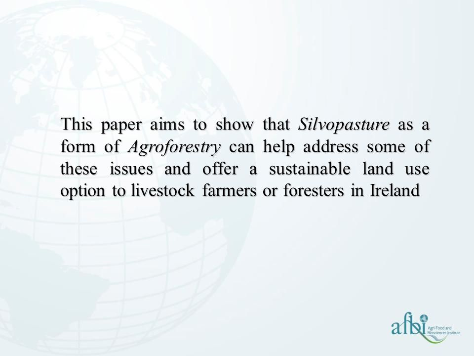 This paper aims to show that Silvopasture as a form of Agroforestry can help address some of these issues and offer a sustainable land use option to livestock farmers or foresters in Ireland