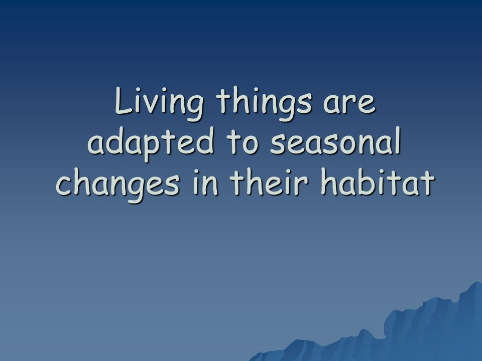 Living things are adapted to seasonal changes in their habitat