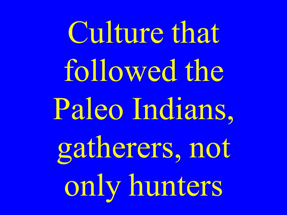 Culture that followed the Paleo Indians, gatherers, not only hunters
