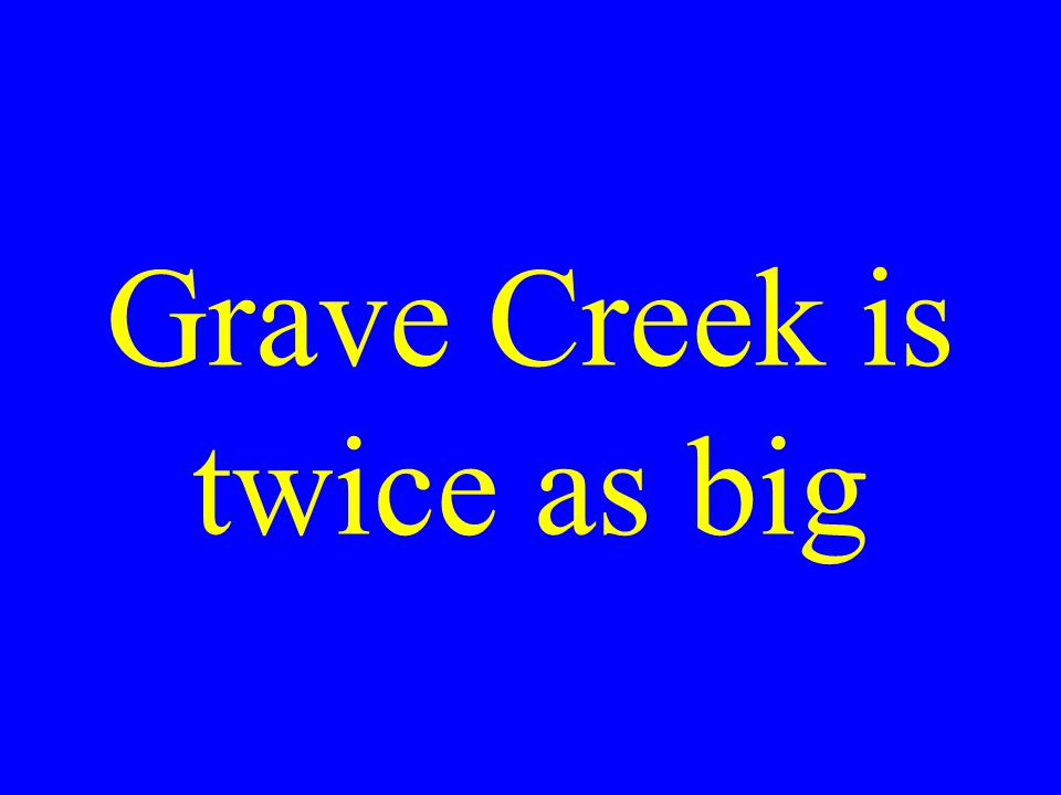 Grave Creek is twice as big